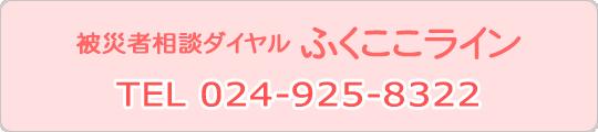 被災者相談ダイヤルふくここラインTEL 024-925-8322